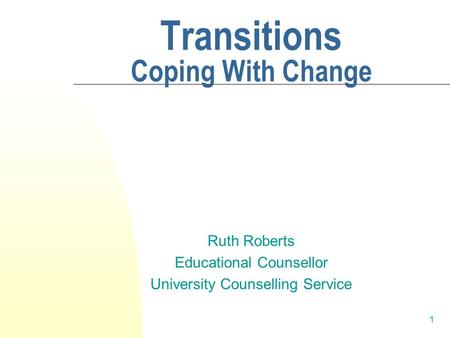 1 Transitions Coping With Change Ruth Roberts Educational Counsellor University Counselling Service.
