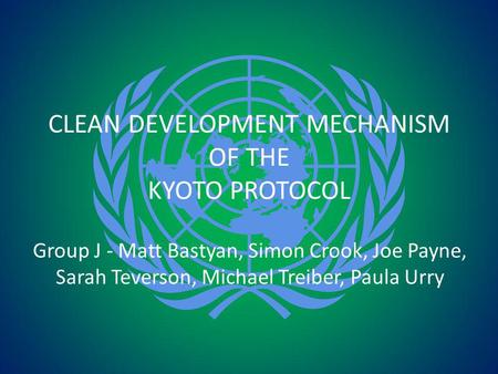 CLEAN DEVELOPMENT MECHANISM OF THE KYOTO PROTOCOL Group J - Matt Bastyan, Simon Crook, Joe Payne, Sarah Teverson, Michael Treiber, Paula Urry.