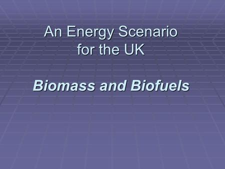 An Energy Scenario for the UK Biomass and Biofuels.
