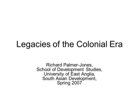 Legacies of the Colonial Era Richard Palmer-Jones, School of Development Studies, University of East Anglia, South Asian Development, Spring 2007.