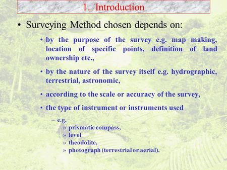 1. Introduction Surveying Method chosen depends on: by the purpose of the survey e.g. map making, location of specific points, definition of land ownership.