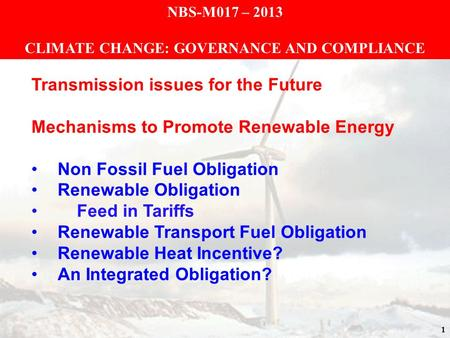 1 NBS-M017 – 2013 CLIMATE CHANGE: GOVERNANCE AND COMPLIANCE Transmission issues for the Future Mechanisms to Promote Renewable Energy Non Fossil Fuel Obligation.