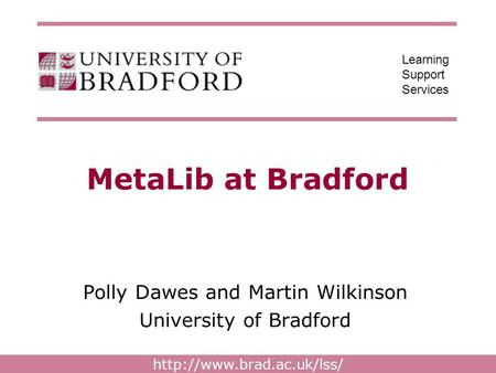 Learning Support Services MetaLib at Bradford Polly Dawes and Martin Wilkinson University of Bradford.