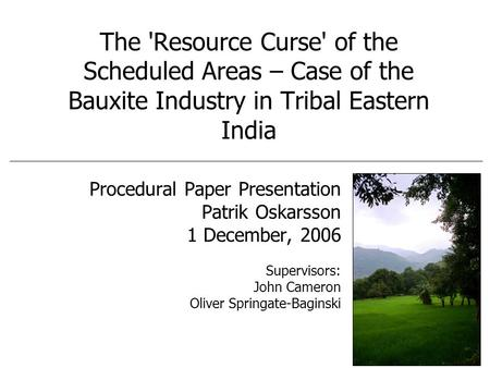 The 'Resource Curse' of the Scheduled Areas – Case of the Bauxite Industry in Tribal Eastern India Procedural Paper Presentation Patrik Oskarsson 1 December,