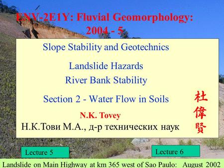ENV-2E1Y: Fluvial Geomorphology: 2004 - 5 Slope Stability and Geotechnics Landslide Hazards River Bank Stability Section 2 - Water Flow in Soils N.K. Tovey.