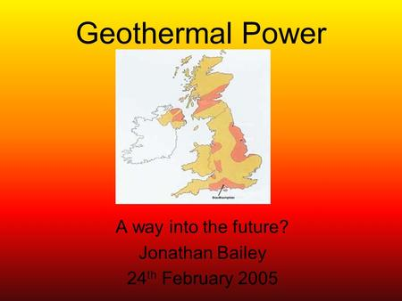 Geothermal Power A way into the future? Jonathan Bailey 24 th February 2005.