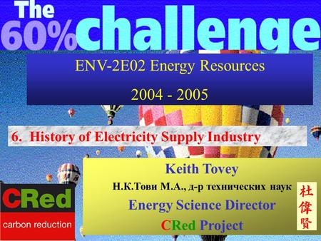 6. History of Electricity Supply Industry Keith Tovey Н.К.Тови М.А., д-р технических наук Energy Science Director CRed Project ENV-2E02 Energy Resources.