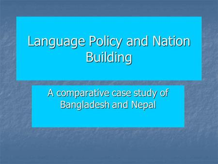 Language Policy and Nation Building A comparative case study of Bangladesh and Nepal.