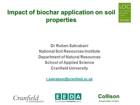 Collison & Associates Limited Impact of biochar application on soil properties Dr Ruben Sakrabani National Soil Resources Institute Department of Natural.