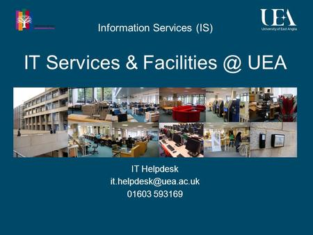 IT Services & UEA IT Helpdesk 01603 593169 Information Services (IS)