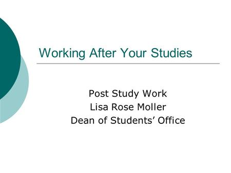 Working After Your Studies Post Study Work Lisa Rose Moller Dean of Students Office.