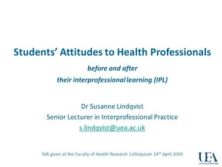 Students Attitudes to Health Professionals before and after their interprofessional learning (IPL) Dr Susanne Lindqvist Senior Lecturer in Interprofessional.