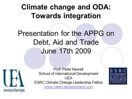 Climate change and ODA: Towards integration Presentation for the APPG on Debt, Aid and Trade June 17th 2009 Prof. Peter Newell School of International.