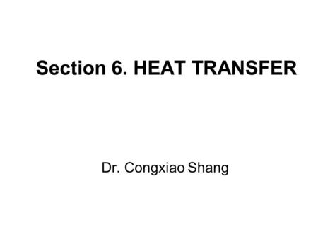 Section 6. HEAT TRANSFER Dr. Congxiao Shang. 6.1 Definitions Mechanisms of Heat (Thermal Energy) Transfer: Conduction: transmission of heat across matter,