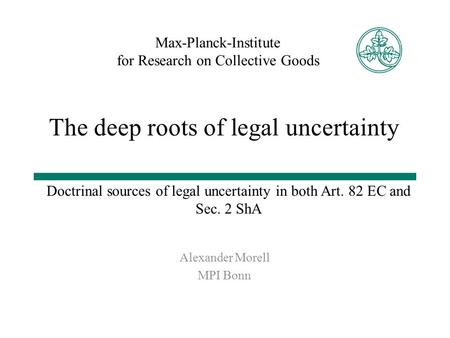 Max-Planck-Institute for Research on Collective Goods Doctrinal sources of legal uncertainty in both Art. 82 EC and Sec. 2 ShA Alexander Morell MPI Bonn.