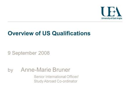 Overview of US Qualifications 9 September 2008 by Anne-Marie Bruner Senior International Officer/ Study Abroad Co-ordinator.