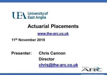 The Actuarial Recruitment Company Actuarial Placements  11 th November 2010 Presenter:Chris Cannon Director