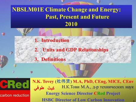 NBSLM01E Climate Change and Energy: Past, Present and Future 2010 1.Introduction 2. Units and GDP Relationships 3.Definitions N.K. Tovey ( ) M.A, PhD,