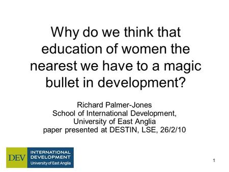1 Why do we think that education of women the nearest we have to a magic bullet in development? Richard Palmer-Jones School of International Development,