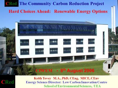 CRed Keith Tovey M.A., PhD, CEng, MICE, CEnv Energy Science Director: Low Carbon Innovation Centre School of Environmental Sciences, UEA CIWEM - 8 th August.