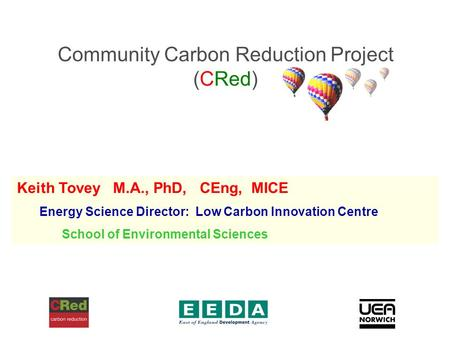 Community Carbon Reduction Project (CRed) Keith Tovey M.A., PhD, CEng, MICE Energy Science Director: Low Carbon Innovation Centre School of Environmental.