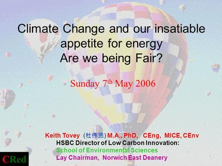 Climate Change and our insatiable appetite for energy Are we being Fair? Sunday 7 th May 2006 Keith Tovey ( ) M.A., PhD, CEng, MICE, CEnv HSBC Director.