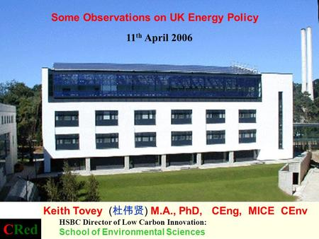 11 th April 2006 Some Observations on UK Energy Policy Keith Tovey ( ) M.A., PhD, CEng, MICE CEnv HSBC Director of Low Carbon Innovation: School of Environmental.