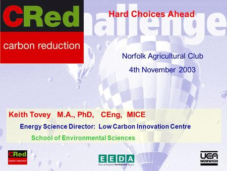 Keith Tovey M.A., PhD, CEng, MICE Energy Science Director: Low Carbon Innovation Centre School of Environmental Sciences Hard Choices Ahead Norfolk Agricultural.