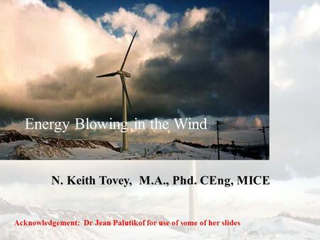 Energy Blowing in the Wind N. Keith Tovey, M.A., Phd. CEng, MICE Acknowledgement: Dr Jean Palutikof for use of some of her slides.