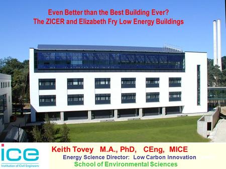 Even Better than the Best Building Ever? The ZICER and Elizabeth Fry Low Energy Buildings Keith Tovey M.A., PhD, CEng, MICE Energy Science Director: Low.