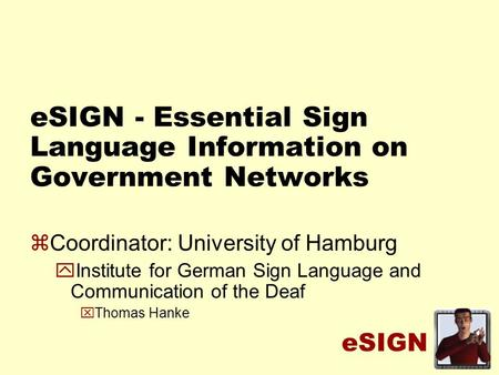 ESIGN eSIGN - Essential Sign Language Information on Government Networks zCoordinator: University of Hamburg yInstitute for German Sign Language and Communication.