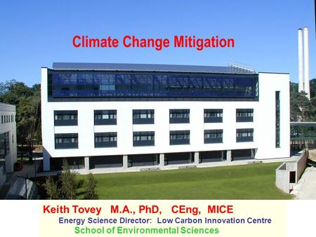 Climate Change Mitigation Keith Tovey M.A., PhD, CEng, MICE Energy Science Director: Low Carbon Innovation Centre School of Environmental Sciences.