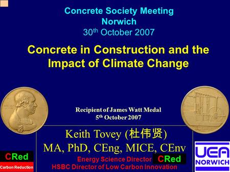 1 Concrete in Construction and the Impact of Climate Change Keith Tovey ( ) MA, PhD, CEng, MICE, CEnv Energy Science Director HSBC Director of Low Carbon.