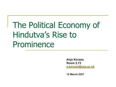 The Political Economy of Hindutvas Rise to Prominence Anja Kovacs Room 2.73 15 March 2007.
