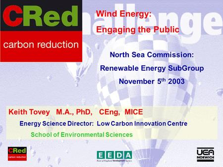 Keith Tovey M.A., PhD, CEng, MICE Energy Science Director: Low Carbon Innovation Centre School of Environmental Sciences Wind Energy: Engaging the Public.