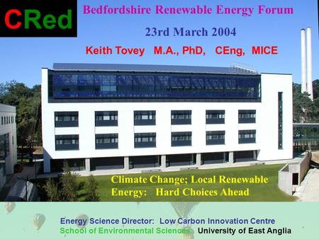 Keith Tovey M.A., PhD, CEng, MICE Energy Science Director: Low Carbon Innovation Centre School of Environmental Sciences: University of East Anglia CRed.