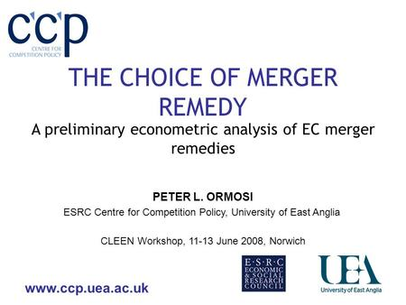 Www.ccp.uea.ac.uk THE CHOICE OF MERGER REMEDY A preliminary econometric analysis of EC merger remedies CLEEN Workshop, 11-13 June 2008, Norwich PETER L.