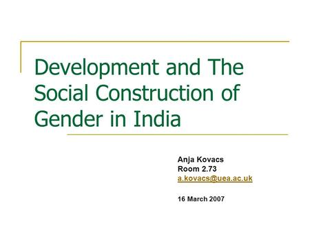 Development and The Social Construction of Gender in India Anja Kovacs Room 2.73 16 March 2007.