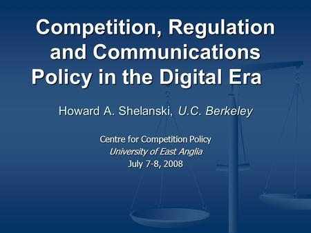 Competition, Regulation and Communications Policy in the Digital Era Howard A. Shelanski, U.C. Berkeley Centre for Competition Policy University of East.