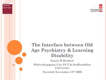 The Interface between Old Age Psychiatry & Learning Disability Susan M Benbow Wolverhampton City PCT & Staffordshire University Norwich November 13 th.