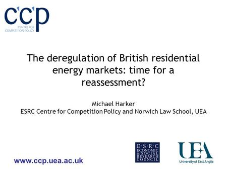 Www.ccp.uea.ac.uk The deregulation of British residential energy markets: time for a reassessment? Michael Harker ESRC Centre for Competition Policy and.