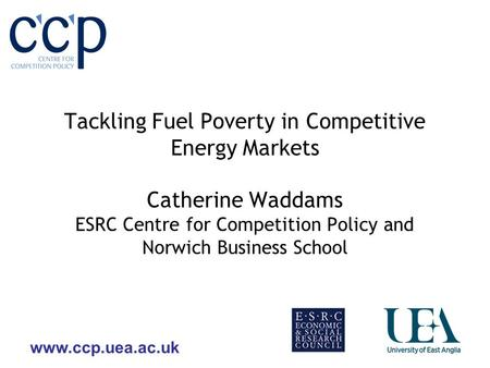 Www.ccp.uea.ac.uk Tackling Fuel Poverty in Competitive Energy Markets Catherine Waddams ESRC Centre for Competition Policy and Norwich Business School.