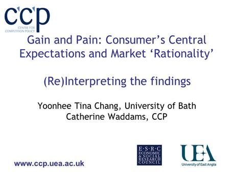 Www.ccp.uea.ac.uk Gain and Pain: Consumers Central Expectations and Market Rationality (Re)Interpreting the findings Yoonhee Tina Chang, University of.