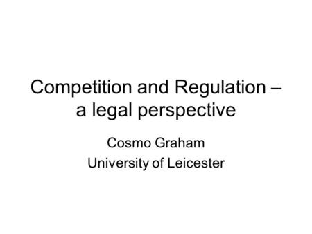 Competition and Regulation – a legal perspective Cosmo Graham University of Leicester.