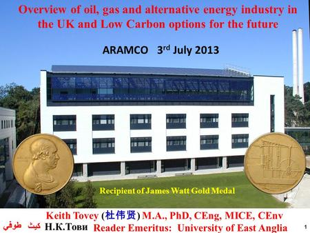 1 Recipient of James Watt Gold Medal ARAMCO 3 rd July 2013 Overview of oil, gas and alternative energy industry in the UK and Low Carbon options for the.