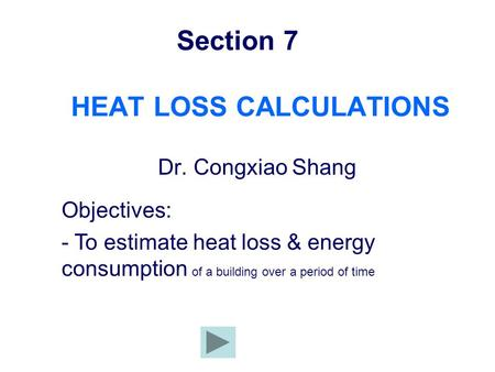 Section 7 HEAT LOSS CALCULATIONS Dr. Congxiao Shang Objectives: - To estimate heat loss & energy consumption of a building over a period of time.