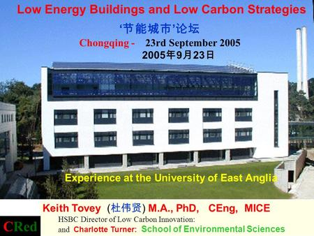 Experience at the University of East Anglia Chongqing - 23rd September 2005 2005 9 23 Low Energy Buildings and Low Carbon Strategies Keith Tovey ( ) M.A.,