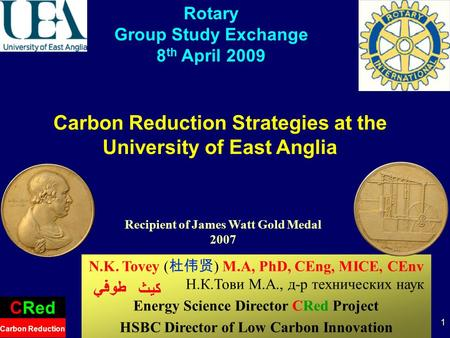 1 Carbon Reduction Strategies at the University of East Anglia CRed Carbon Reduction Rotary Group Study Exchange 8 th April 2009 N.K. Tovey ( ) M.A, PhD,