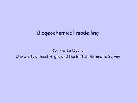 Biogeochemical modelling Corinne Le Quéré University of East Anglia and the British Antarctic Survey.