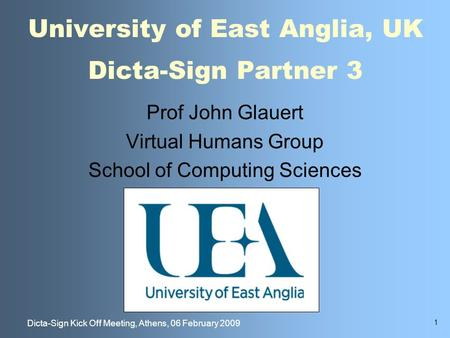 1 Dicta-Sign Kick Off Meeting, Athens, 06 February 2009 University of East Anglia, UK Dicta-Sign Partner 3 Prof John Glauert Virtual Humans Group School.
